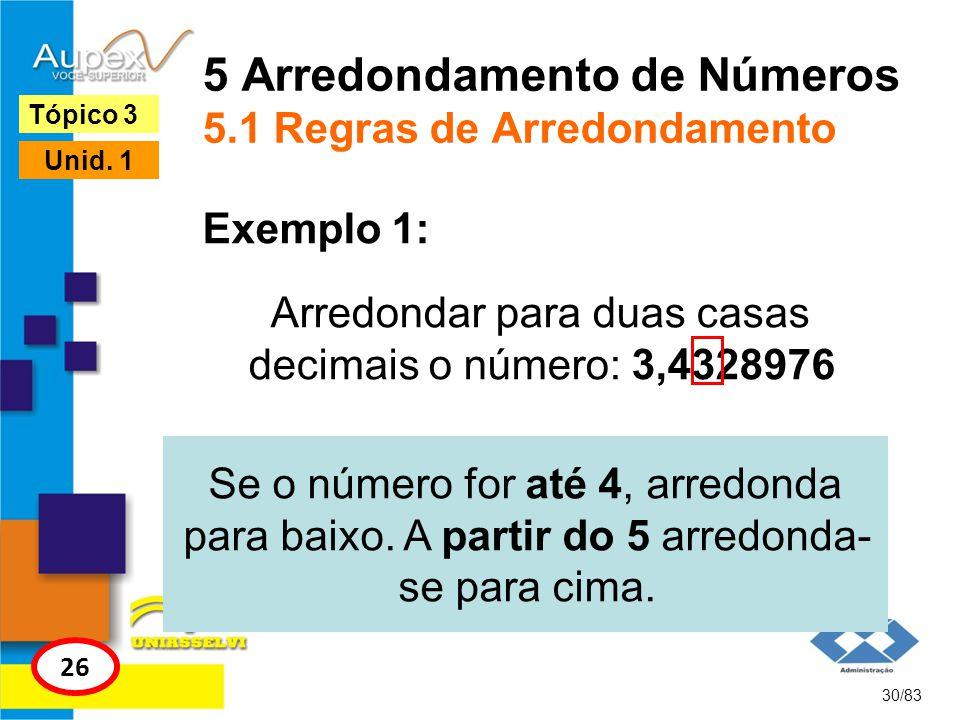 5 Arredondamento de Números 5.1 Regras de Arredondamento Arredondar para duas casas decimais o número: 3,4328976 30/83 Tópico 3 26 Unid. 1 Exemplo 1: