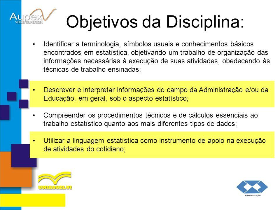 Objetivos da Disciplina: Identificar a terminologia, símbolos usuais e conhecimentos básicos encontrados em estatística, objetivando um trabalho de or