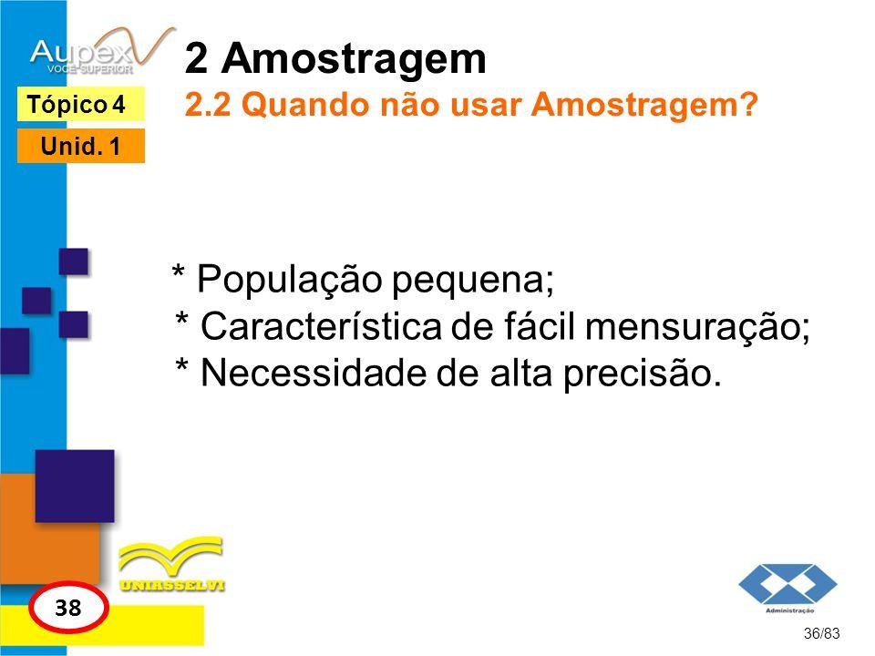 2 Amostragem 2.2 Quando não usar Amostragem? * População pequena; * Característica de fácil mensuração; * Necessidade de alta precisão. 36/83 Tópico 4