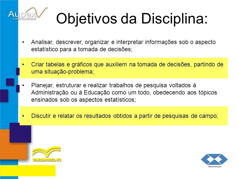 Objetivos da Disciplina: Analisar, descrever, organizar e interpretar informações sob o aspecto estatístico para a tomada de decisões; Criar tabelas e