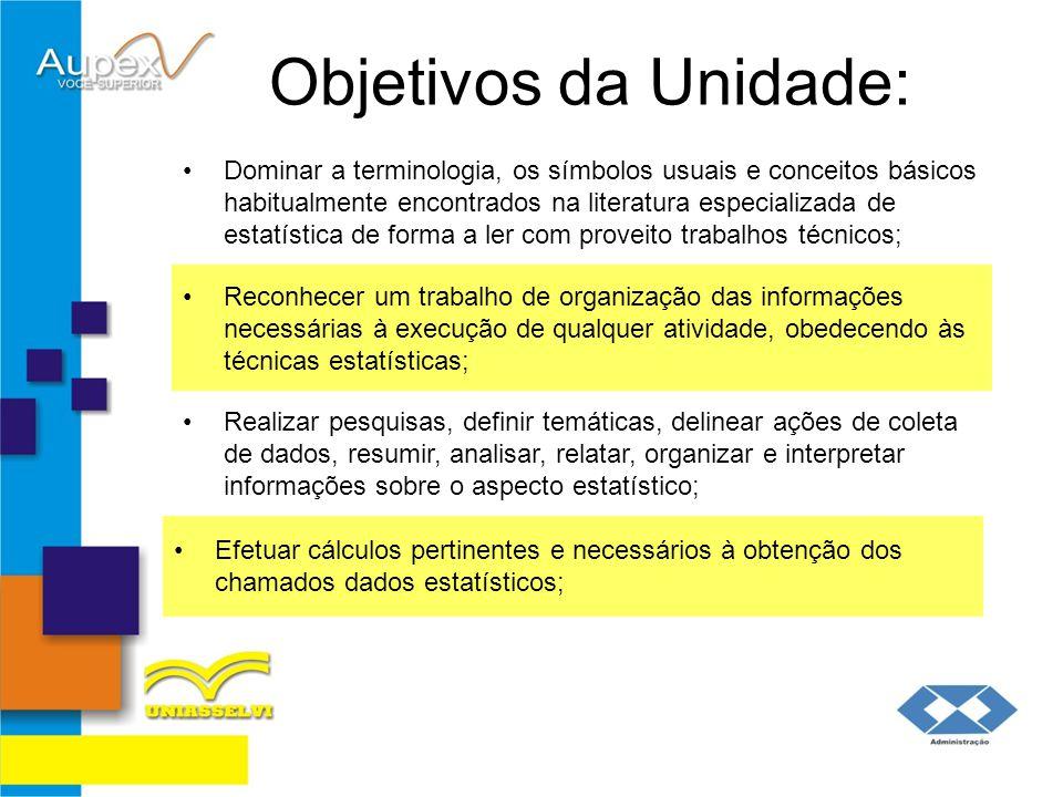Objetivos da Unidade: Dominar a terminologia, os símbolos usuais e conceitos básicos habitualmente encontrados na literatura especializada de estatíst
