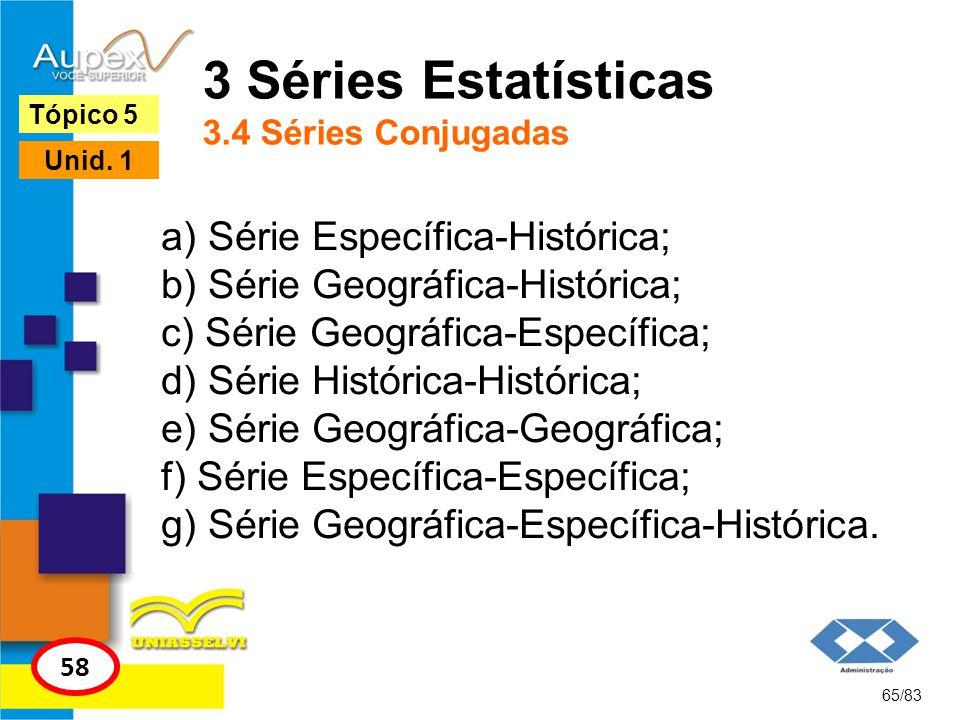 65/83 Tópico 5 58 Unid. 1 3 Séries Estatísticas 3.4 Séries Conjugadas a) Série Específica-Histórica; b) Série Geográfica-Histórica; c) Série Geográfic