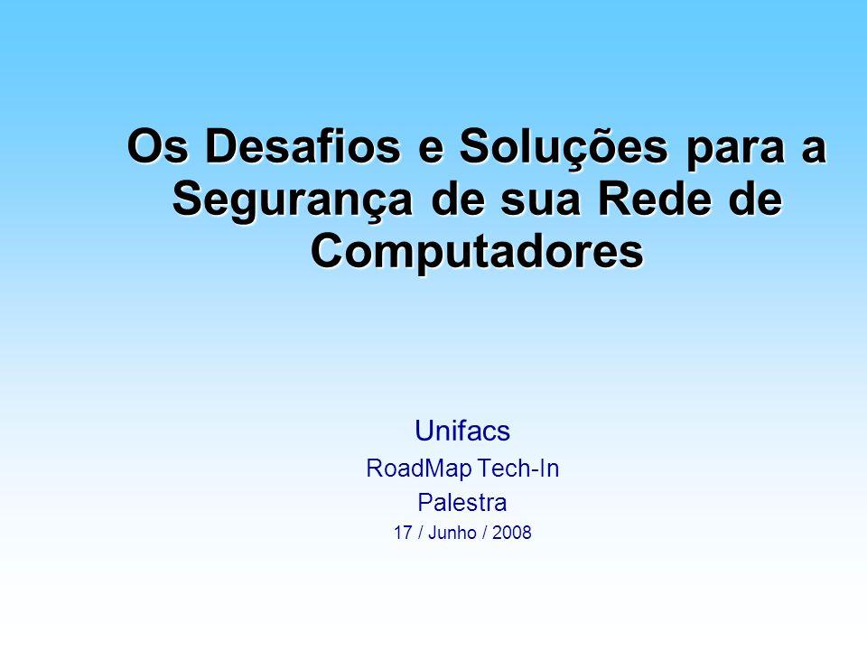Os Desafios e Soluções para a Segurança de sua Rede de Computadores Unifacs RoadMap Tech-In Palestra 17 / Junho / 2008