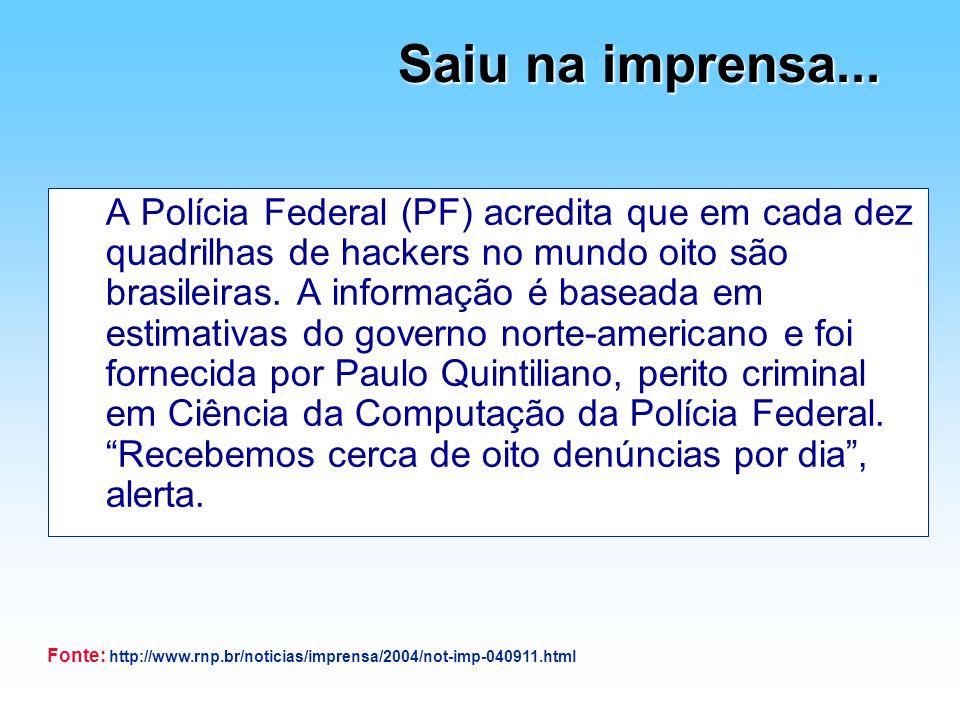 Saiu na imprensa... A Polícia Federal (PF) acredita que em cada dez quadrilhas de hackers no mundo oito são brasileiras. A informação é baseada em est