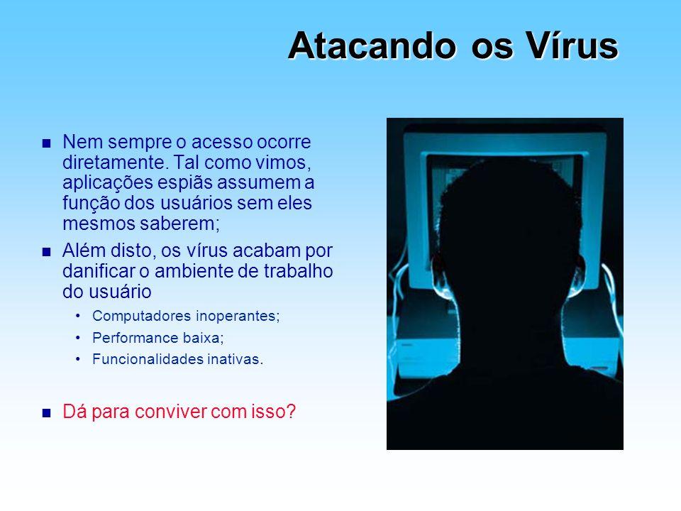 Atacando os Vírus n Nem sempre o acesso ocorre diretamente. Tal como vimos, aplicações espiãs assumem a função dos usuários sem eles mesmos saberem; n