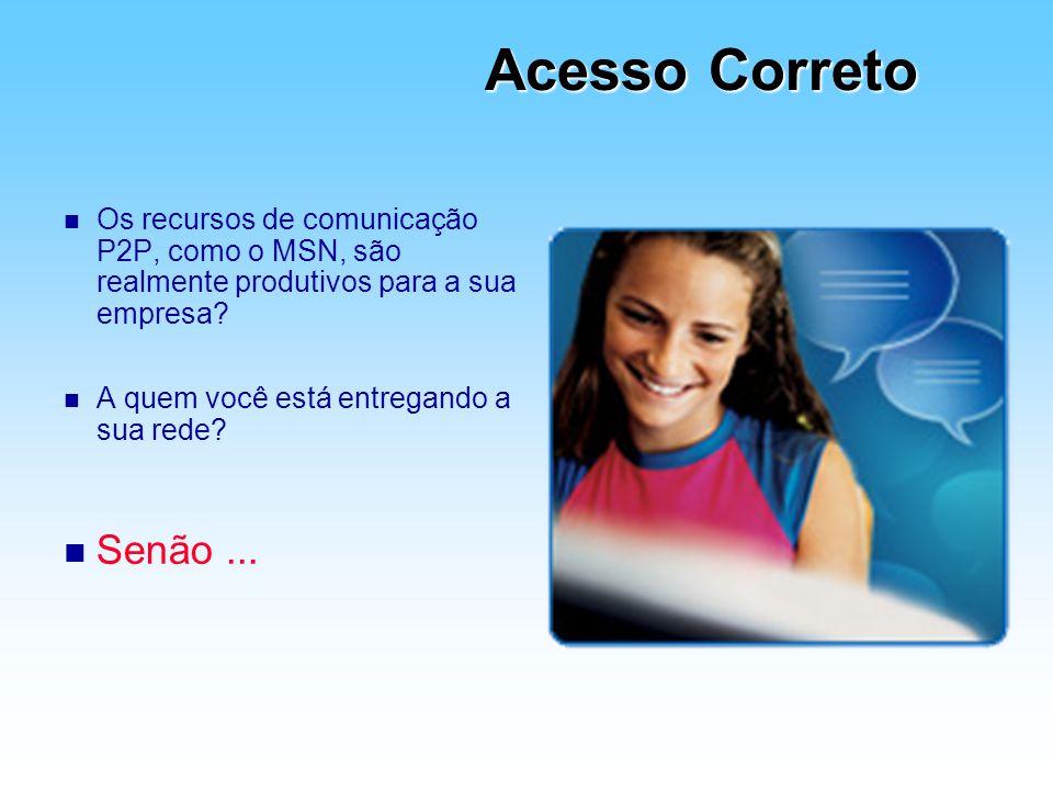 Acesso Correto n Os recursos de comunicação P2P, como o MSN, são realmente produtivos para a sua empresa? n A quem você está entregando a sua rede? n
