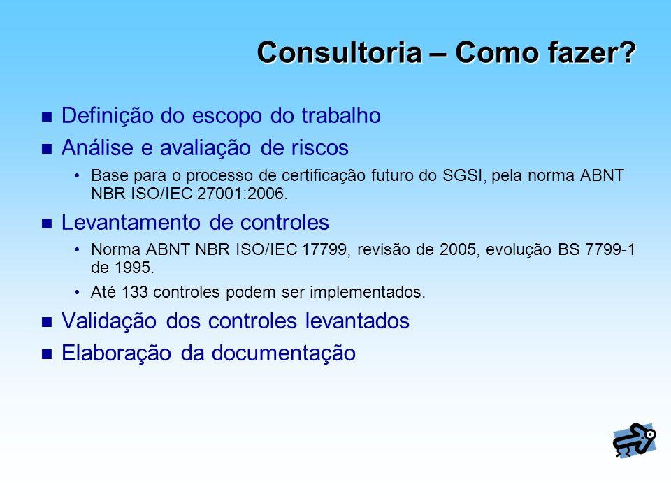 Consultoria – Como fazer? n Definição do escopo do trabalho n Análise e avaliação de riscos Base para o processo de certificação futuro do SGSI, pela