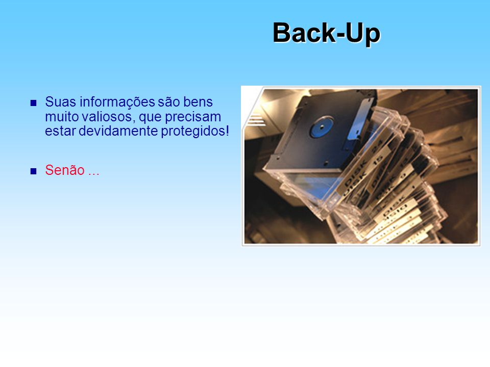 Back-Up n Suas informações são bens muito valiosos, que precisam estar devidamente protegidos! n Senão...