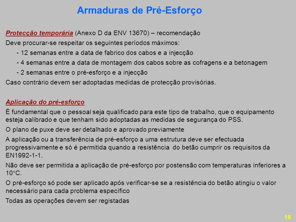 18 Protecção temporária (Anexo D da ENV 13670) – recomendação Deve procurar-se respeitar os seguintes períodos máximos: - 12 semanas entre a data de fabrico dos cabos e a injecção - 4 semanas entre a data de montagem dos cabos sobre as cofragens e a betonagem - 2 semanas entre o pré-esforço e a injecção Caso contrário devem ser adoptadas medidas de protecção provisórias.