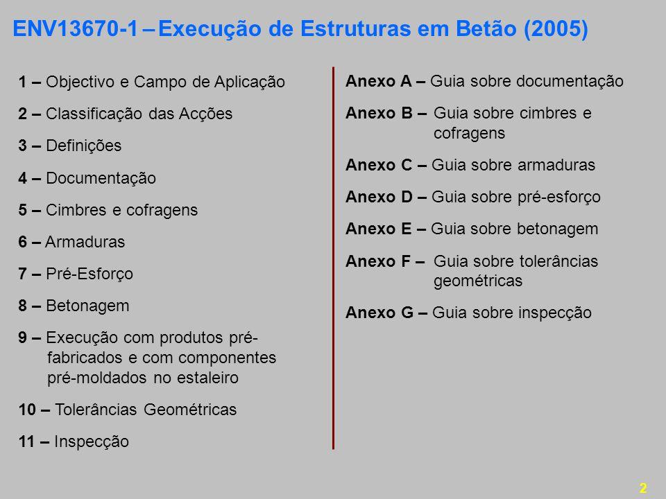 2 ENV13670-1 – Execução de Estruturas em Betão (2005) 1 – Objectivo e Campo de Aplicação 2 – Classificação das Acções 3 – Definições 4 – Documentação 5 – Cimbres e cofragens 6 – Armaduras 7 – Pré-Esforço 8 – Betonagem 9 – Execução com produtos pré- fabricados e com componentes pré-moldados no estaleiro 10 – Tolerâncias Geométricas 11 – Inspecção Anexo A – Guia sobre documentação Anexo B –Guia sobre cimbres e cofragens Anexo C – Guia sobre armaduras Anexo D – Guia sobre pré-esforço Anexo E – Guia sobre betonagem Anexo F –Guia sobre tolerâncias geométricas Anexo G – Guia sobre inspecção
