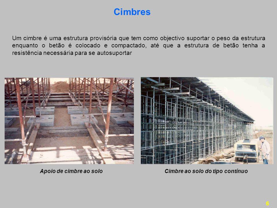 6 Cimbres Um cimbre é uma estrutura provisória que tem como objectivo suportar o peso da estrutura enquanto o betão é colocado e compactado, até que a estrutura de betão tenha a resistência necessária para se autosuportar Apoio de cimbre ao soloCimbre ao solo do tipo contínuo