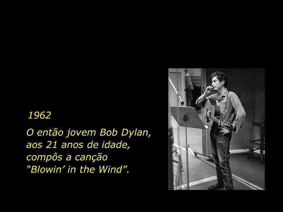 1962 O então jovem Bob Dylan, aos 21 anos de idade, compôs a canção Blowin in the Wind.