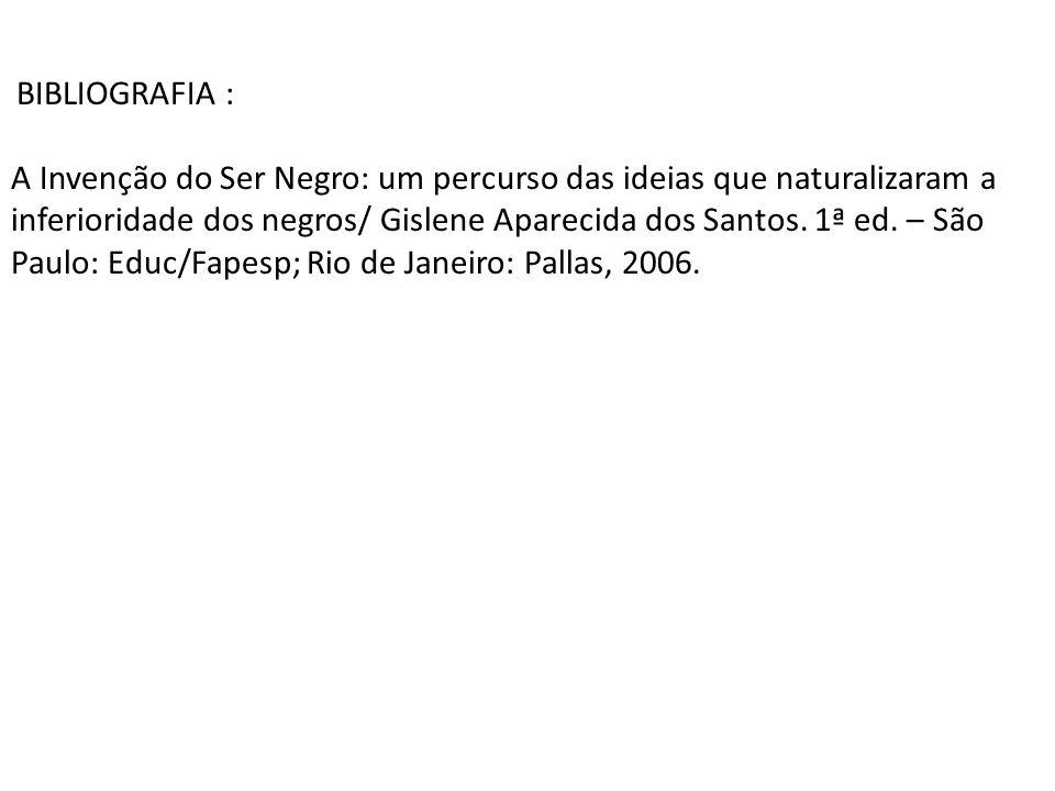 BIBLIOGRAFIA : A Invenção do Ser Negro: um percurso das ideias que naturalizaram a inferioridade dos negros/ Gislene Aparecida dos Santos. 1ª ed. – Sã