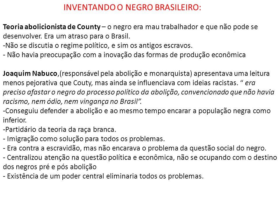 INVENTANDO O NEGRO BRASILEIRO: Teoria abolicionista de County – o negro era mau trabalhador e que não pode se desenvolver. Era um atraso para o Brasil