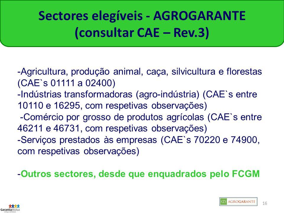 16 Sectores elegíveis - AGROGARANTE (consultar CAE – Rev.3) -Agricultura, produção animal, caça, silvicultura e florestas (CAE`s 01111 a 02400) -Indústrias transformadoras (agro-indústria) (CAE`s entre 10110 e 16295, com respetivas observações) -Comércio por grosso de produtos agrícolas (CAE`s entre 46211 e 46731, com respetivas observações) -Serviços prestados às empresas (CAE`s 70220 e 74900, com respetivas observações) -Outros sectores, desde que enquadrados pelo FCGM