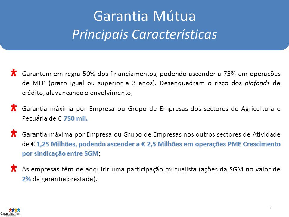 7 Garantia Mútua Principais Características Garantem em regra 50% dos financiamentos, podendo ascender a 75% em operações de MLP (prazo igual ou superior a 3 anos).