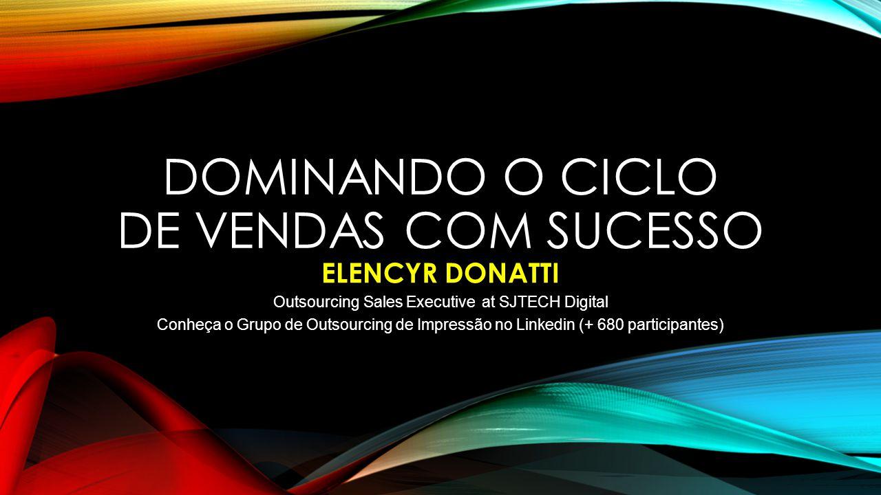 DOMINANDO O CICLO DE VENDAS COM SUCESSO ELENCYR DONATTI Outsourcing Sales Executive at SJTECH Digital Conheça o Grupo de Outsourcing de Impressão no Linkedin (+ 680 participantes)