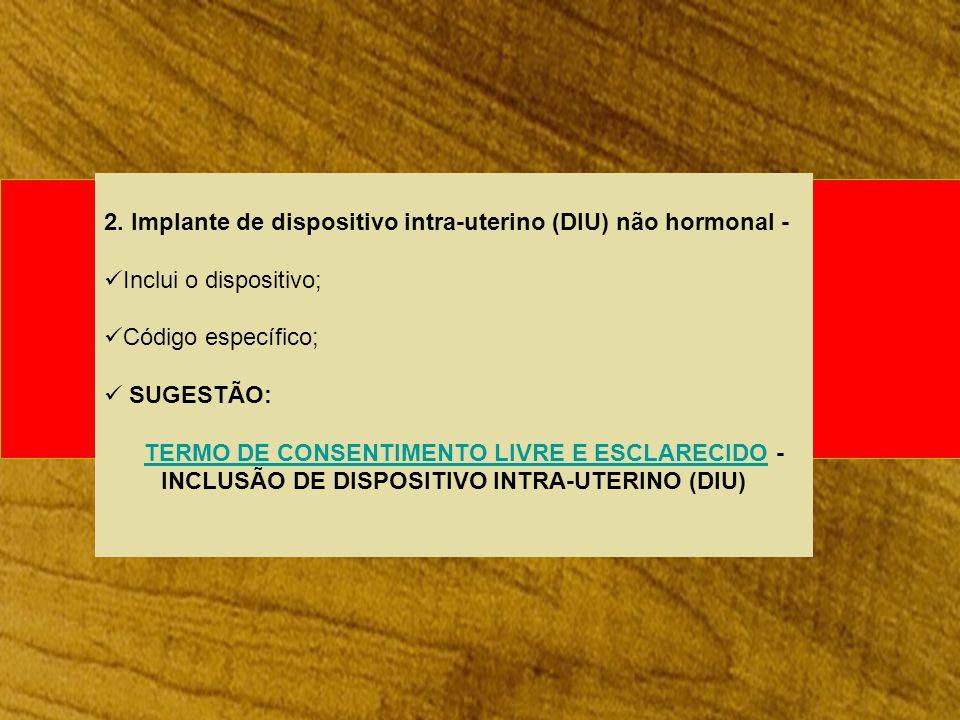 2. Implante de dispositivo intra-uterino (DIU) não hormonal - Inclui o dispositivo; Código específico; SUGESTÃO: TERMO DE CONSENTIMENTO LIVRE E ESCLAR