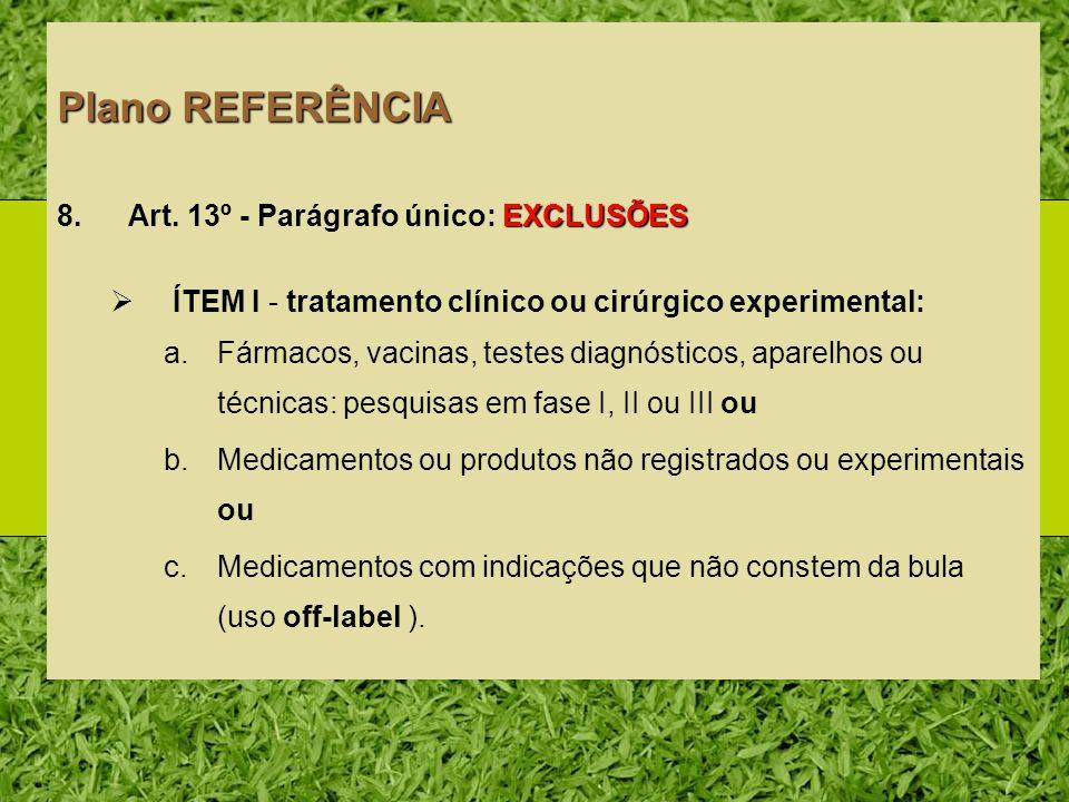 Plano REFERÊNCIA EXCLUSÕES 8.Art. 13º - Parágrafo único: EXCLUSÕES ÍTEM I - tratamento clínico ou cirúrgico experimental: a.Fármacos, vacinas, testes
