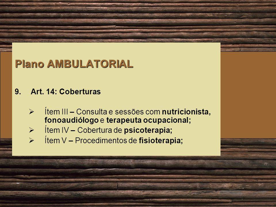 Plano AMBULATORIAL 9.Art. 14: Coberturas Ítem III – Consulta e sessões com nutricionista, fonoaudiólogo e terapeuta ocupacional; Ítem IV – Cobertura d