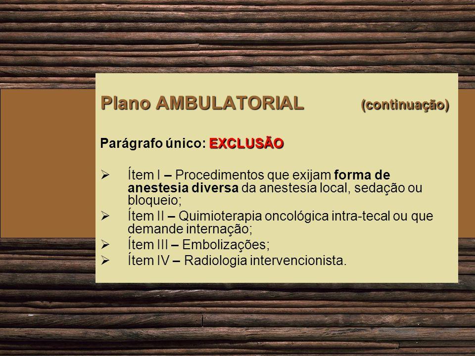 Plano AMBULATORIAL (continuação) EXCLUSÃO Parágrafo único: EXCLUSÃO Ítem I – Procedimentos que exijam forma de anestesia diversa da anestesia local, s