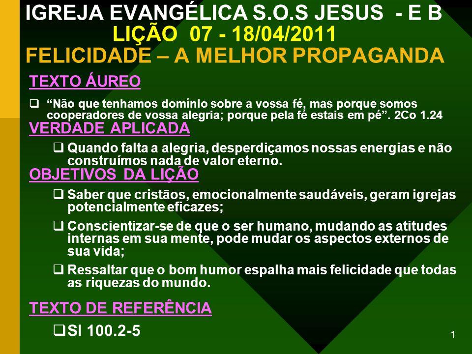2 IGREJA EVANGÉLICA S.O.S JESUS - E B LIÇÃO 07 - 18/04/2011 FELICIDADE – A MELHOR PROPAGANDA INTRODUÇÃO PESSOAS AMARGURADAS PROJETAM SEUS PROBLEMAS E SENTIMENTOS NEGATIVOS: SOBRE SUA FAMÍLIA E IRMÃOS DA IGREJA.