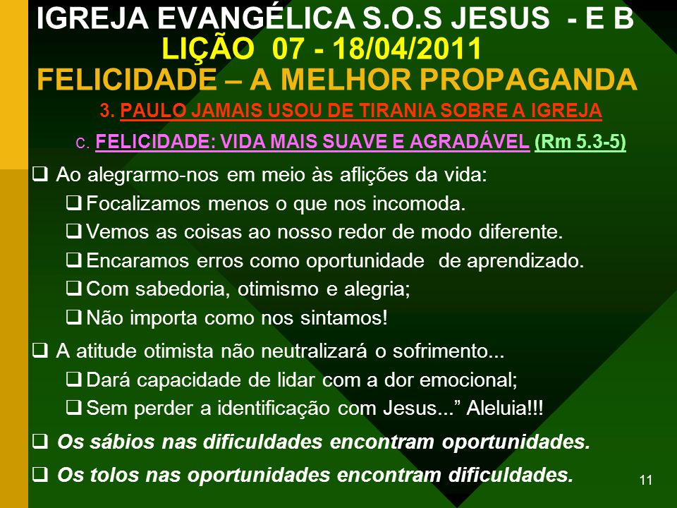 11 IGREJA EVANGÉLICA S.O.S JESUS - E B LIÇÃO 07 - 18/04/2011 FELICIDADE – A MELHOR PROPAGANDA 3. PAULO JAMAIS USOU DE TIRANIA SOBRE A IGREJA c. FELICI