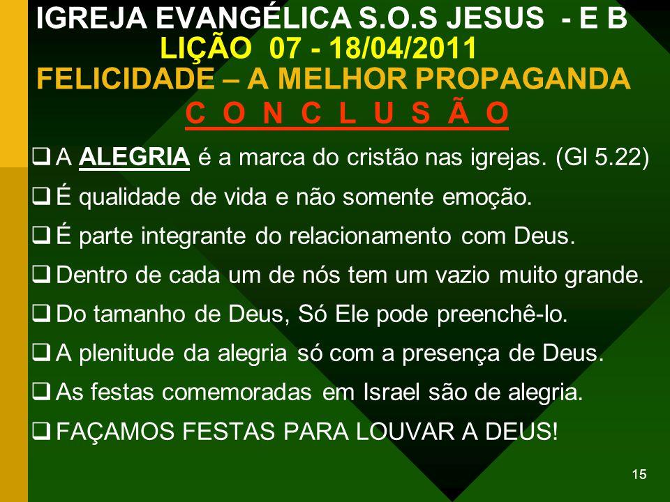 15 IGREJA EVANGÉLICA S.O.S JESUS - E B LIÇÃO 07 - 18/04/2011 FELICIDADE – A MELHOR PROPAGANDA C O N C L U S Ã O A ALEGRIA é a marca do cristão nas igr