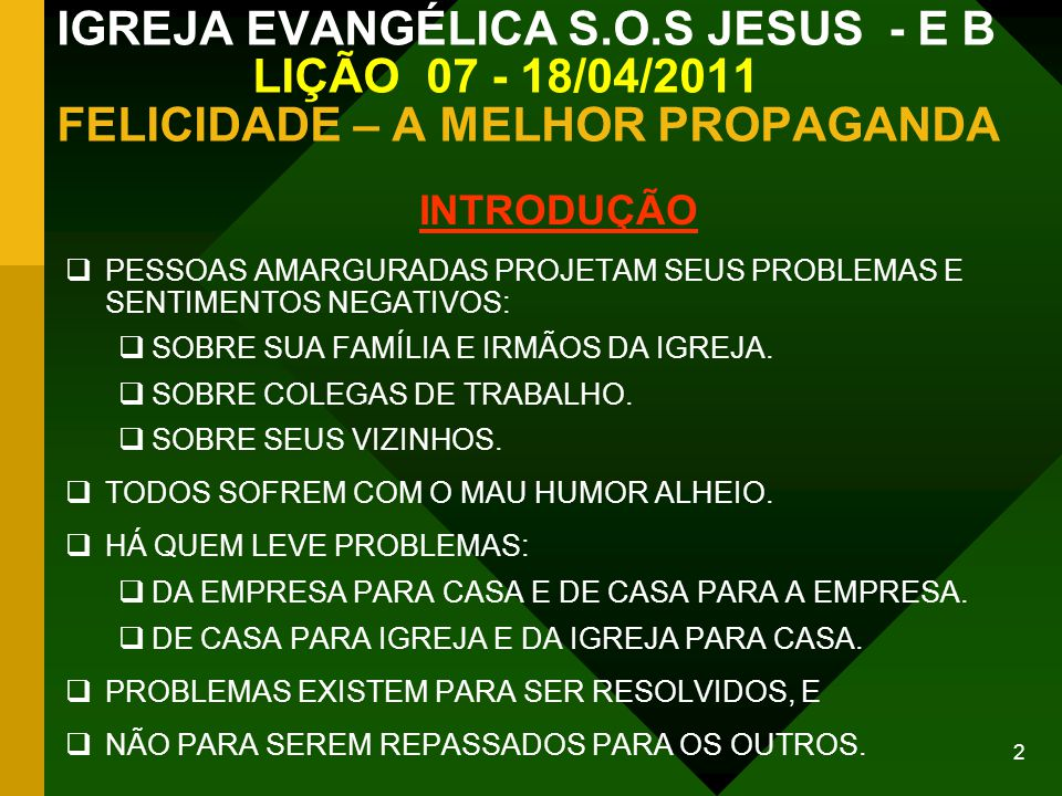 2 IGREJA EVANGÉLICA S.O.S JESUS - E B LIÇÃO 07 - 18/04/2011 FELICIDADE – A MELHOR PROPAGANDA INTRODUÇÃO PESSOAS AMARGURADAS PROJETAM SEUS PROBLEMAS E