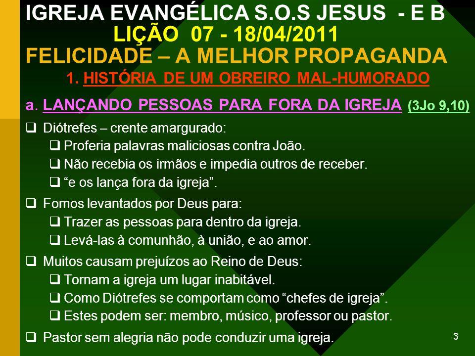 3 IGREJA EVANGÉLICA S.O.S JESUS - E B LIÇÃO 07 - 18/04/2011 FELICIDADE – A MELHOR PROPAGANDA 1. HISTÓRIA DE UM OBREIRO MAL-HUMORADO a. LANÇANDO PESSOA