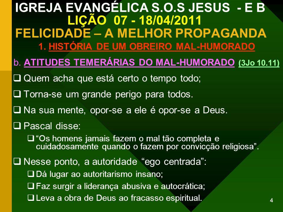 15 IGREJA EVANGÉLICA S.O.S JESUS - E B LIÇÃO 07 - 18/04/2011 FELICIDADE – A MELHOR PROPAGANDA C O N C L U S Ã O A ALEGRIA é a marca do cristão nas igrejas.