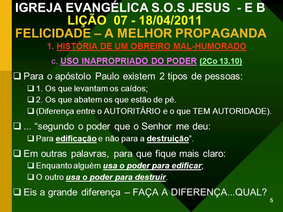 5 IGREJA EVANGÉLICA S.O.S JESUS - E B LIÇÃO 07 - 18/04/2011 FELICIDADE – A MELHOR PROPAGANDA 1. HISTÓRIA DE UM OBREIRO MAL-HUMORADO c. USO INAPROPRIAD