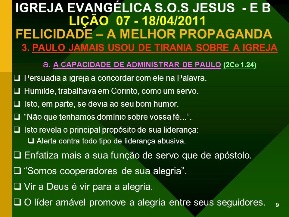 9 IGREJA EVANGÉLICA S.O.S JESUS - E B LIÇÃO 07 - 18/04/2011 FELICIDADE – A MELHOR PROPAGANDA 3. PAULO JAMAIS USOU DE TIRANIA SOBRE A IGREJA a. A CAPAC