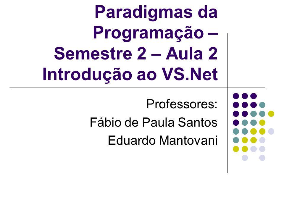 Paradigmas da Programação – Semestre 2 – Aula 2 Introdução ao VS.Net Professores: Fábio de Paula Santos Eduardo Mantovani