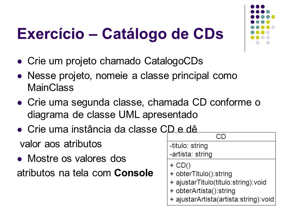 Exercício – Catálogo de CDs Crie um projeto chamado CatalogoCDs Nesse projeto, nomeie a classe principal como MainClass Crie uma segunda classe, chamada CD conforme o diagrama de classe UML apresentado Crie uma instância da classe CD e dê valor aos atributos Mostre os valores dos atributos na tela com Console CD -titulo: string -artista: string + CD() + obterTitulo():string + ajustarTitulo(titulo:string):void + obterArtista():string + ajustarArtista(artista:string):void