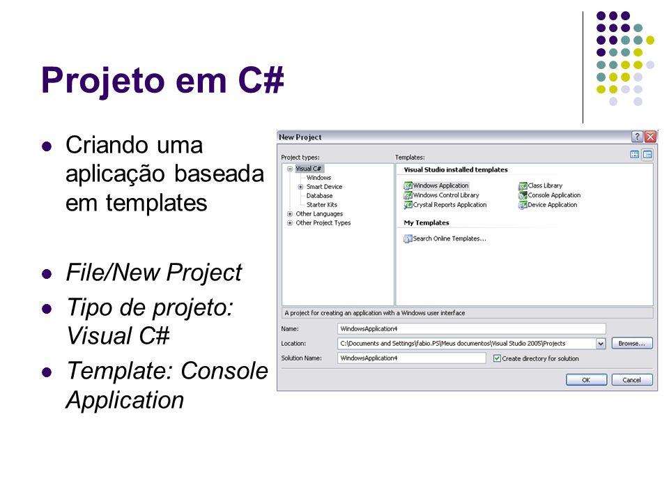 Projeto em C# Criando uma aplicação baseada em templates File/New Project Tipo de projeto: Visual C# Template: Console Application