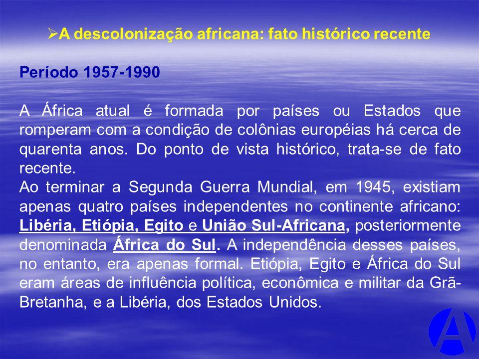 A descolonização africana: fato histórico recente Período 1957-1990 A África atual é formada por países ou Estados que romperam com a condição de colô