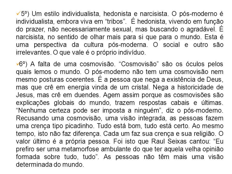 5º) Um estilo individualista, hedonista e narcisista. O pós-moderno é individualista, embora viva em tribos. É hedonista, vivendo em função do prazer,