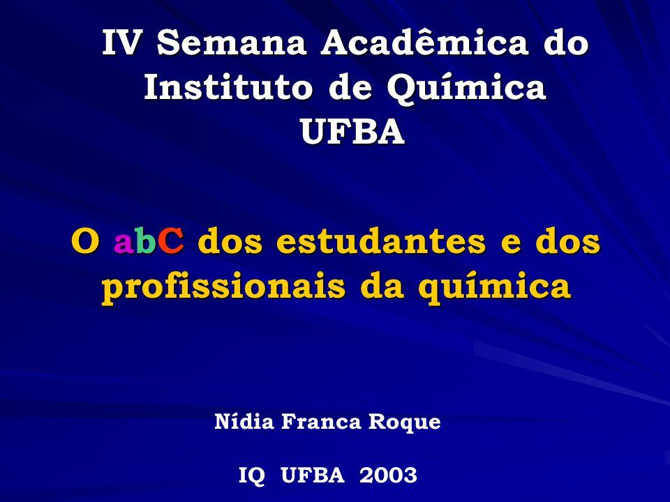 IV Semana Acadêmica do Instituto de Química UFBA O abC dos estudantes e dos profissionais da química Nídia Franca Roque IQ UFBA 2003