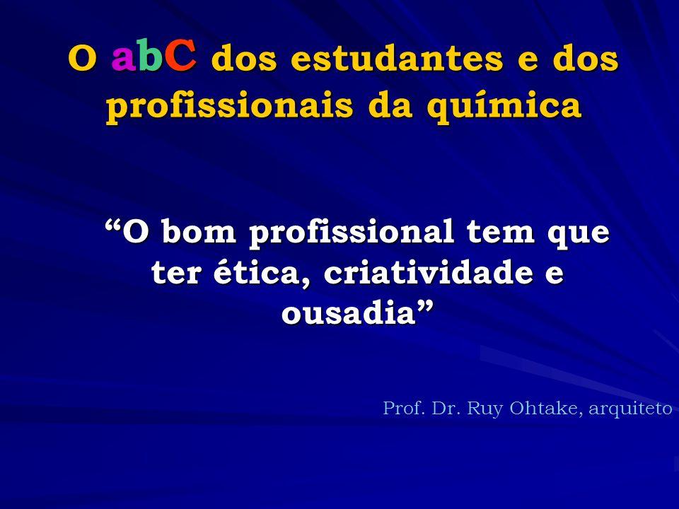 O abC dos estudantes e dos profissionais da química O bom profissional tem que ter ética, criatividade e ousadia Prof.