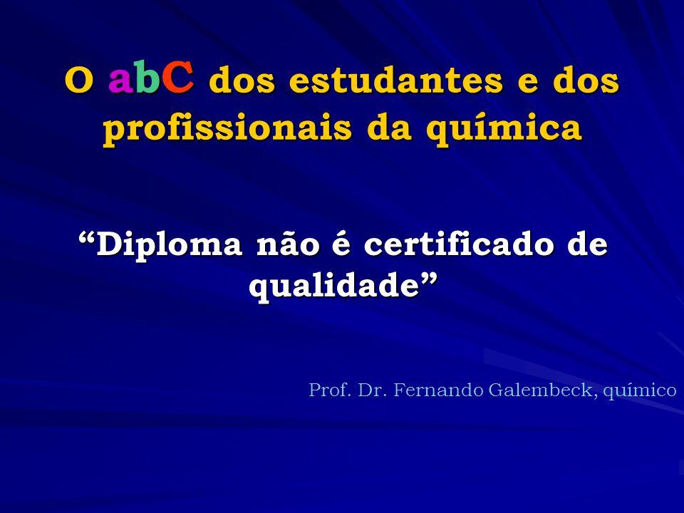 O abC dos estudantes e dos profissionais da química Diploma não é certificado de qualidade Prof.