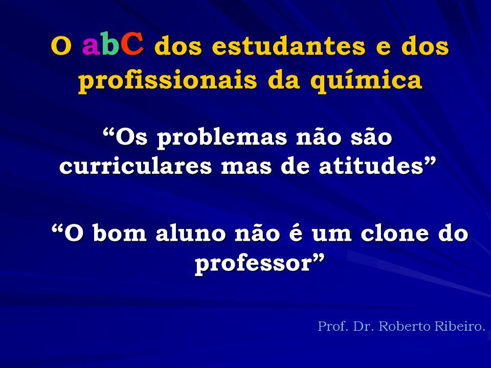 O abC dos estudantes e dos profissionais da química Os problemas não são curriculares mas de atitudes Prof.