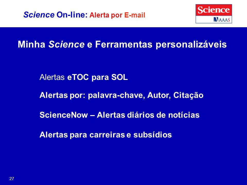 27 Science On-line: Alerta por E-mail Minha Science e Ferramentas personalizáveis Alertas eTOC para SOL Alertas por: palavra-chave, Autor, Citação ScienceNow – Alertas diários de notícias Alertas para carreiras e subsídios