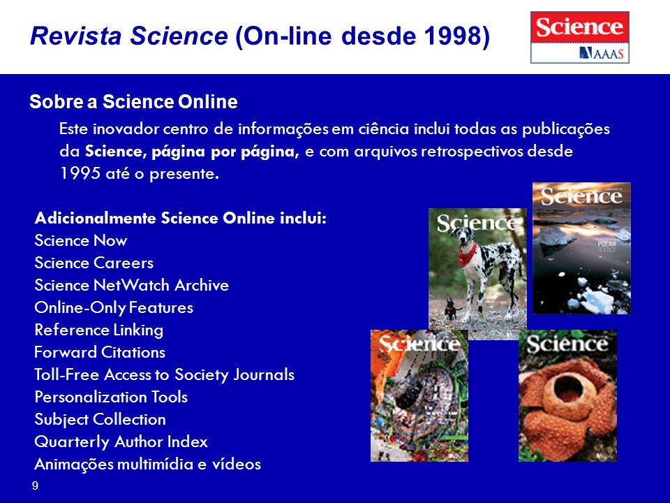 9 Revista Science (On-line desde 1998) Sobre a Science Online Este inovador centro de informações em ciência inclui todas as publicações da Science, página por página, e com arquivos retrospectivos desde 1995 até o presente.