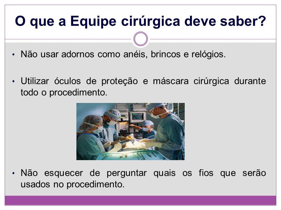 O que a Equipe cirúrgica deve saber? Não usar adornos como anéis, brincos e relógios. Utilizar óculos de proteção e máscara cirúrgica durante todo o p