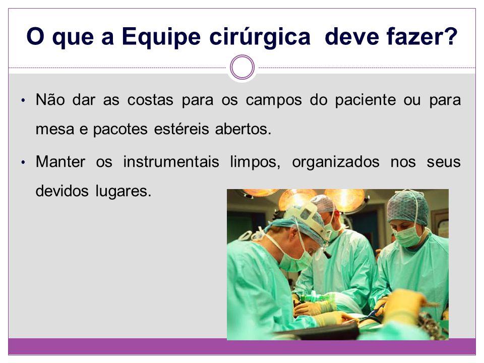 O que a Equipe cirúrgica deve fazer? Não dar as costas para os campos do paciente ou para mesa e pacotes estéreis abertos. Manter os instrumentais lim