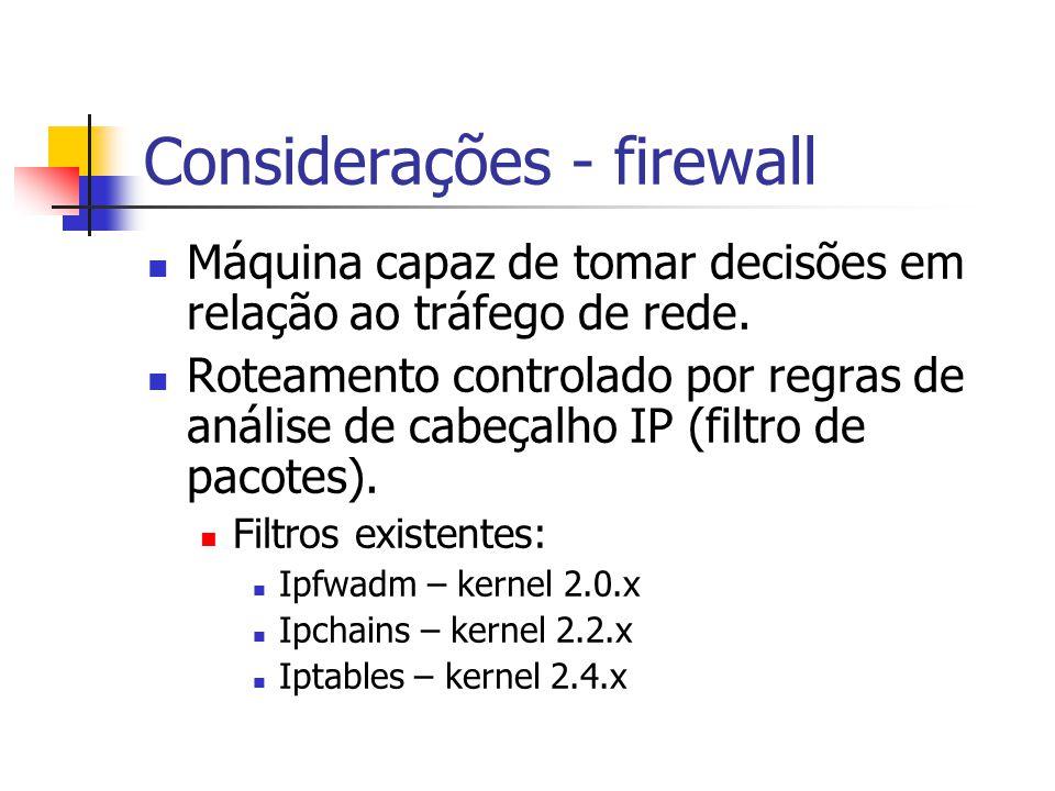 Considerações - firewall Máquina capaz de tomar decisões em relação ao tráfego de rede.