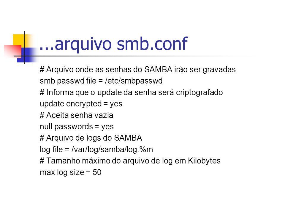 ...arquivo smb.conf # Arquivo onde as senhas do SAMBA irão ser gravadas smb passwd file = /etc/smbpasswd # Informa que o update da senha será criptografado update encrypted = yes # Aceita senha vazia null passwords = yes # Arquivo de logs do SAMBA log file = /var/log/samba/log.%m # Tamanho máximo do arquivo de log em Kilobytes max log size = 50