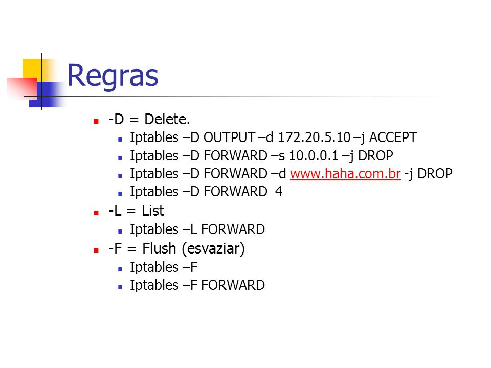 Regras -D = Delete. Iptables –D OUTPUT –d 172.20.5.10 –j ACCEPT Iptables –D FORWARD –s 10.0.0.1 –j DROP Iptables –D FORWARD –d www.haha.com.br -j DROP