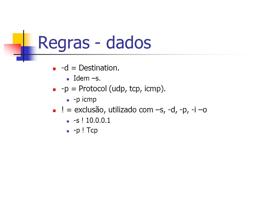 Regras - dados -d = Destination.Idem –s. -p = Protocol (udp, tcp, icmp).
